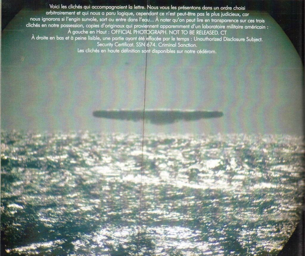 Aquí están las fotos que acompañan a la carta. Las presentamos en un orden arbitrario que parecía lógico, sin embargo, tal vez no es lo más sensato, ya que no sabemos si la nave está volando, saliendo o entrando en el agua. Vale la pena mencionar que se puede leer en la transparencia en tres de las fotos en nuestra posesión, copias de los originales que aparentemente provenían de un laboratorio militar estadounidense: A la izquierda en la parte superior: OFFICIAL PHOTOGRAPH. NOT TO BE REALEASED. CT A la derecha en la parte inferior y apenas legible, una parte de ella después de haber sido borrada por el tiempo: Unauthorized Disclosure Subject. Certificado de Seguridad. SSN 674. Sanción Penal. Fotos de alta definición están disponibles en nuestro CDR.